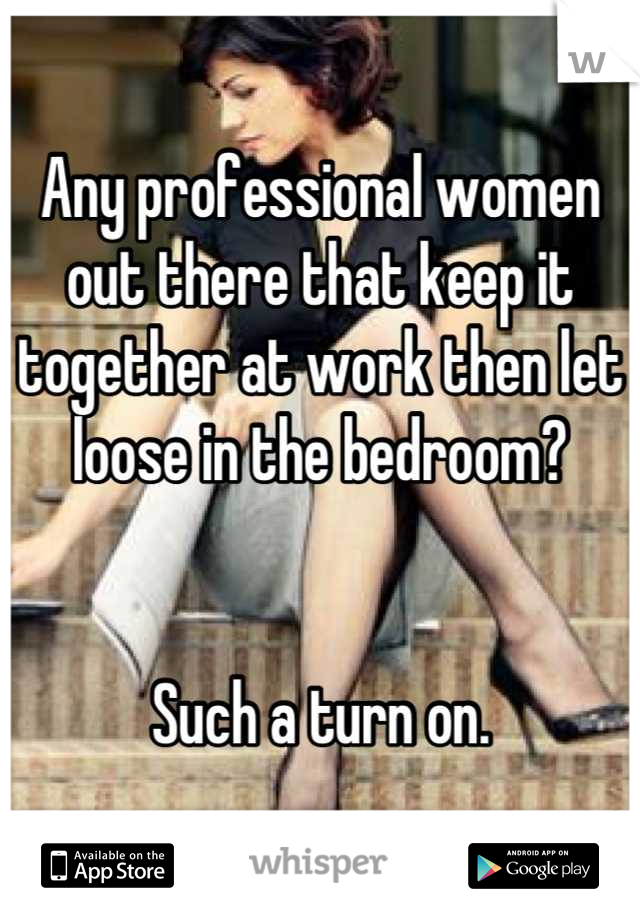 Any professional women out there that keep it together at work then let loose in the bedroom?    Such a turn on.