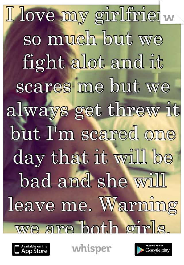 I love my girlfriend so much but we fight alot and it scares me but we always get threw it but I'm scared one day that it will be bad and she will leave me. Warning we are both girls. Can I have advice