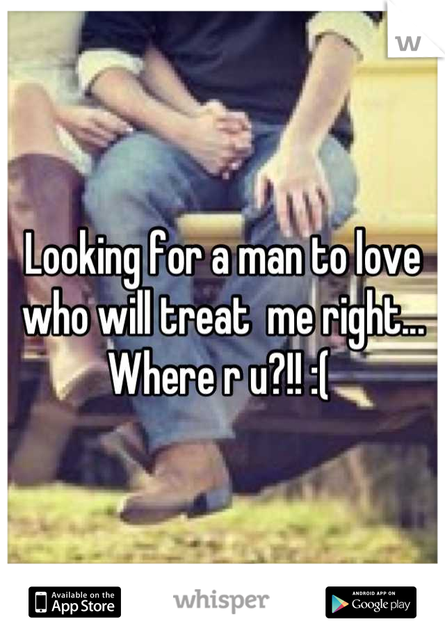 Looking for a man to love who will treat  me right... Where r u?!! :(