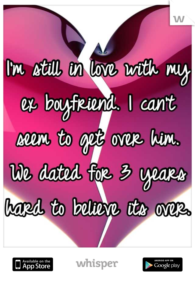 I'm still in love with my ex boyfriend. I can't seem to get over him. We dated for 3 years hard to believe its over.