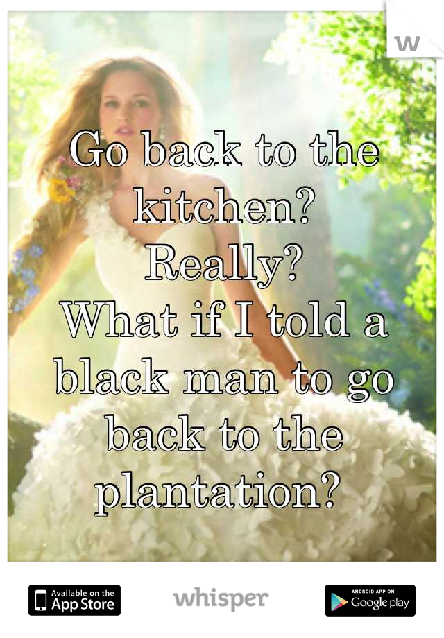 Go back to the kitchen?  Really? What if I told a black man to go back to the plantation?
