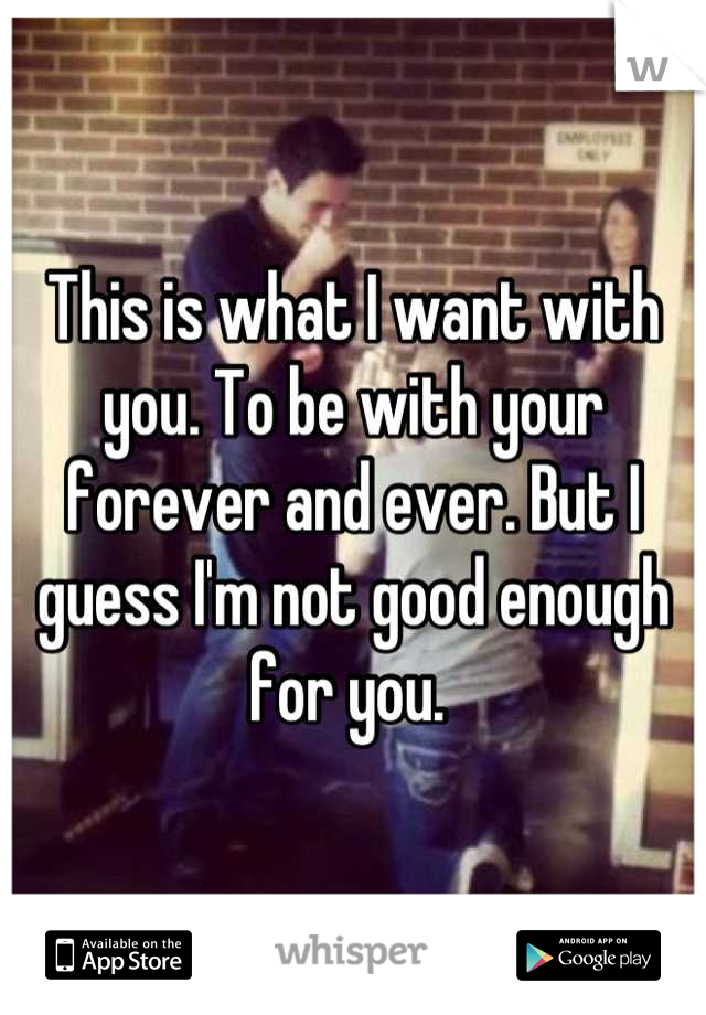 This is what I want with you. To be with your forever and ever. But I guess I'm not good enough for you.