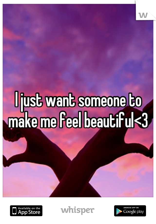 I just want someone to make me feel beautiful<3