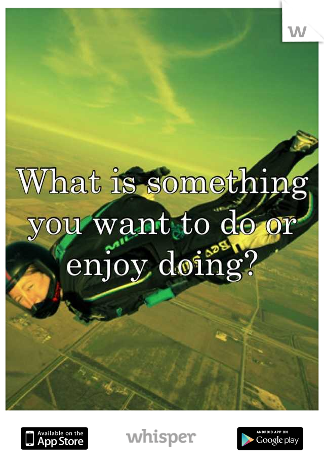 What is something you want to do or enjoy doing?