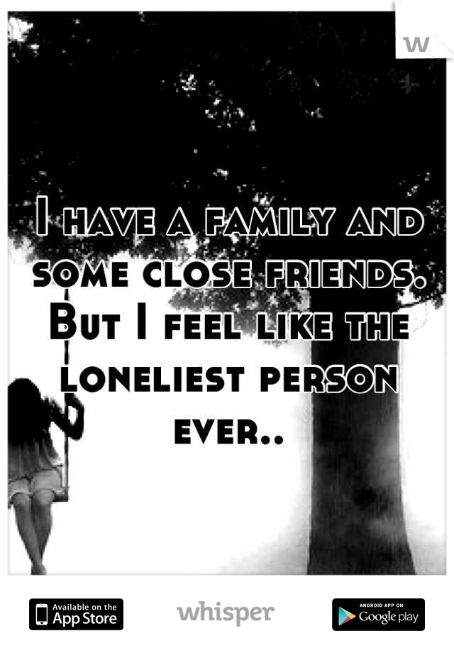 I have a family and some close friends. But I feel like the loneliest person ever..