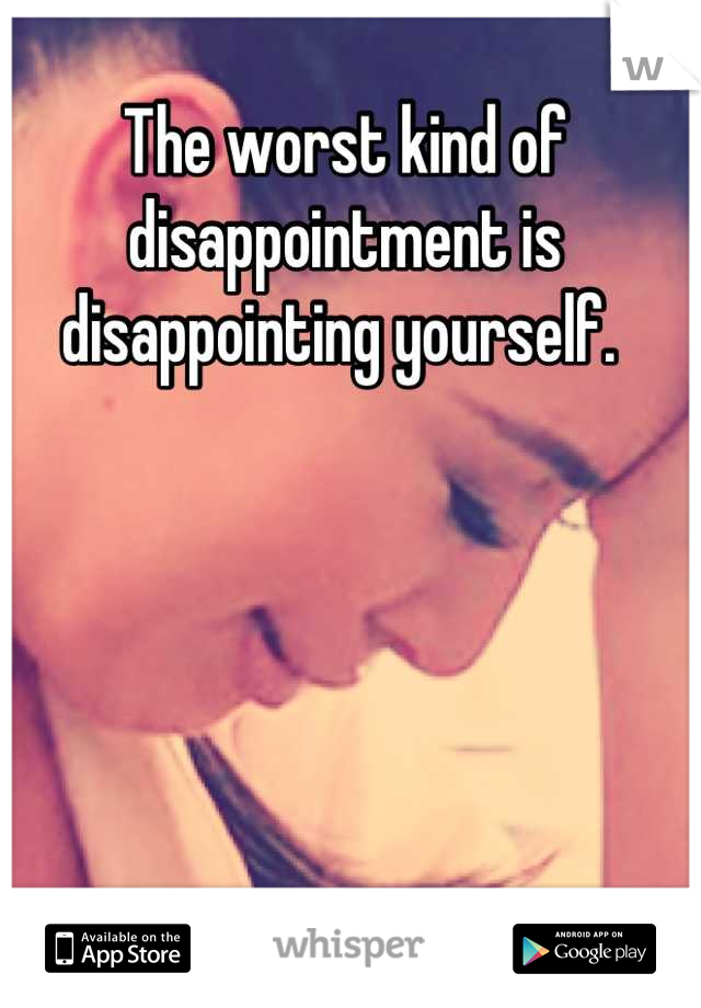 The worst kind of disappointment is disappointing yourself.