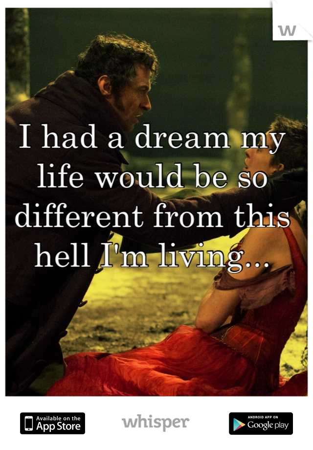 I had a dream my life would be so different from this hell I'm living...
