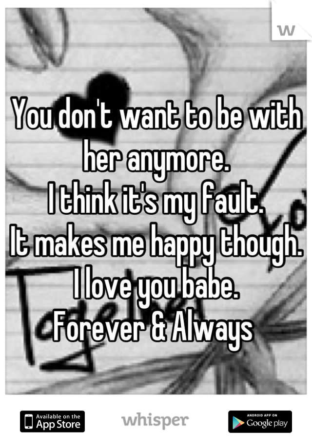 You don't want to be with her anymore.  I think it's my fault.  It makes me happy though.  I love you babe.  Forever & Always