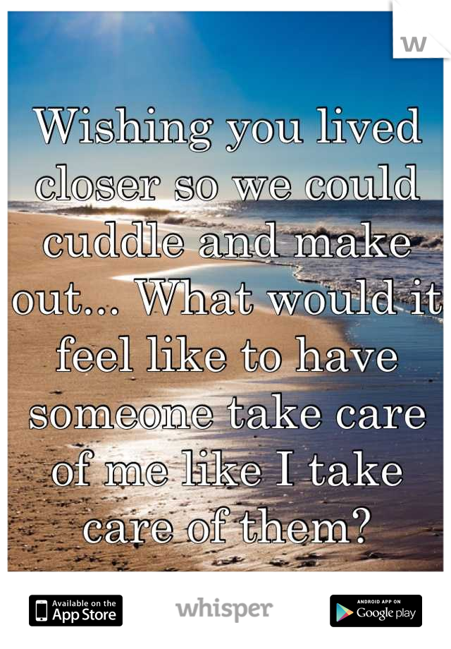 Wishing you lived closer so we could cuddle and make out... What would it feel like to have someone take care of me like I take care of them?
