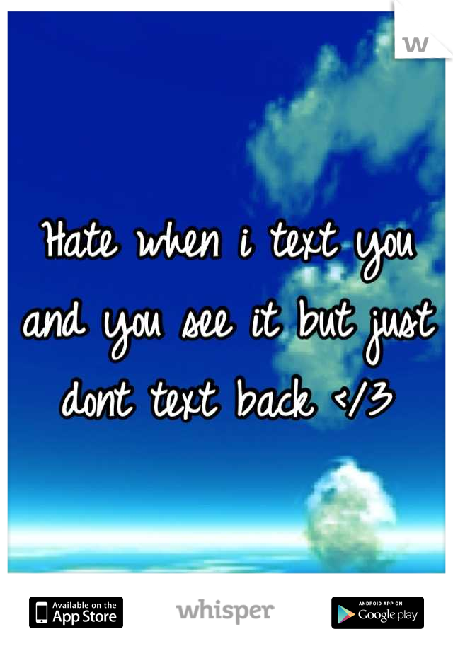 Hate when i text you and you see it but just dont text back </3
