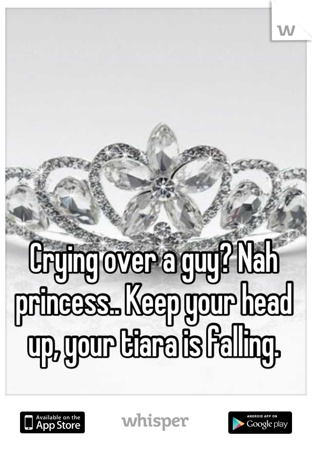 Crying over a guy? Nah princess.. Keep your head up, your tiara is falling.