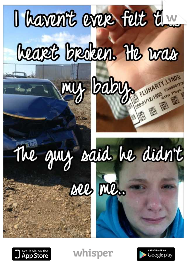 I haven't ever felt this heart broken. He was my baby.   The guy said he didn't see me..