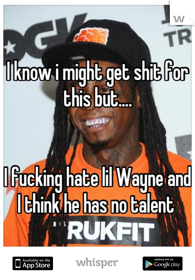I know i might get shit for this but....   I fucking hate lil Wayne and I think he has no talent
