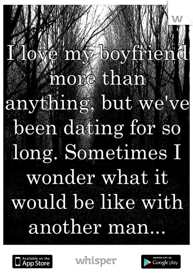 I love my boyfriend more than anything, but we've been dating for so long. Sometimes I wonder what it would be like with another man...