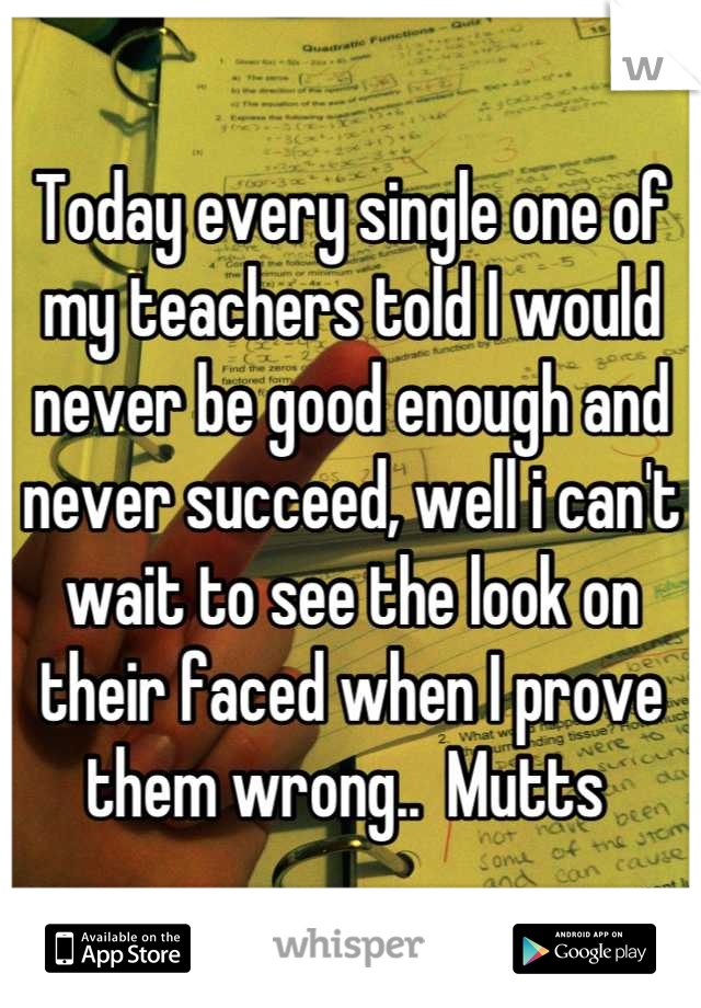 Today every single one of my teachers told I would never be good enough and never succeed, well i can't wait to see the look on their faced when I prove them wrong..  Mutts