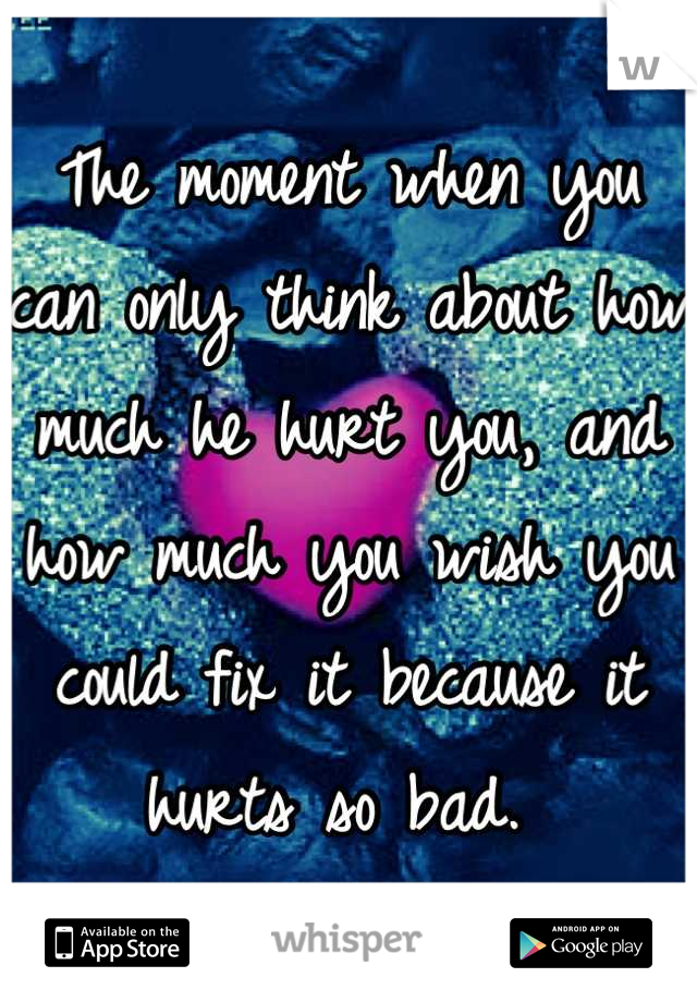 The moment when you can only think about how much he hurt you, and how much you wish you could fix it because it hurts so bad.