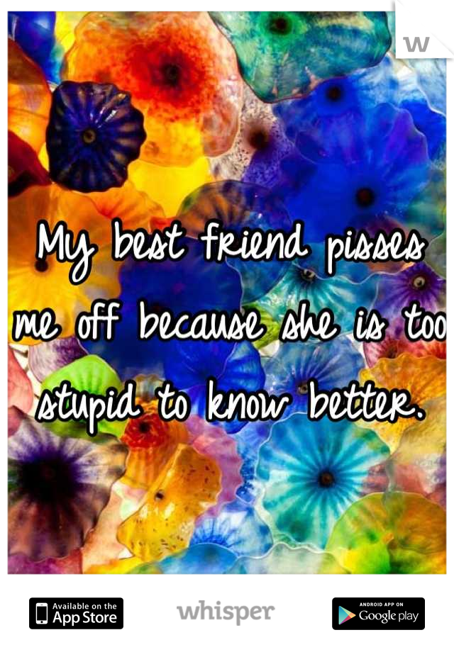 My best friend pisses me off because she is too stupid to know better.