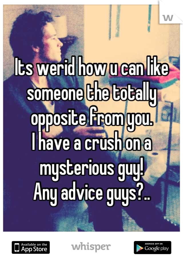 Its werid how u can like someone the totally opposite from you. I have a crush on a mysterious guy! Any advice guys?..