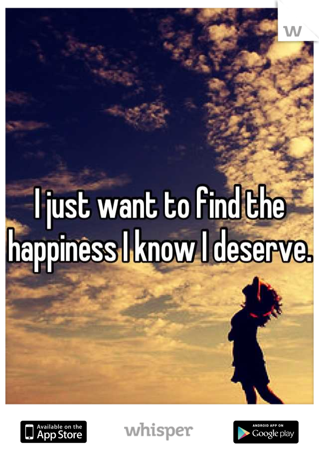 I just want to find the happiness I know I deserve.