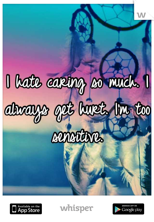 I hate caring so much. I always get hurt. I'm too sensitive.