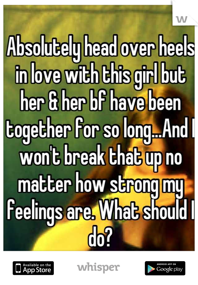 Absolutely head over heels in love with this girl but her & her bf have been together for so long...And I won't break that up no matter how strong my feelings are. What should I do?