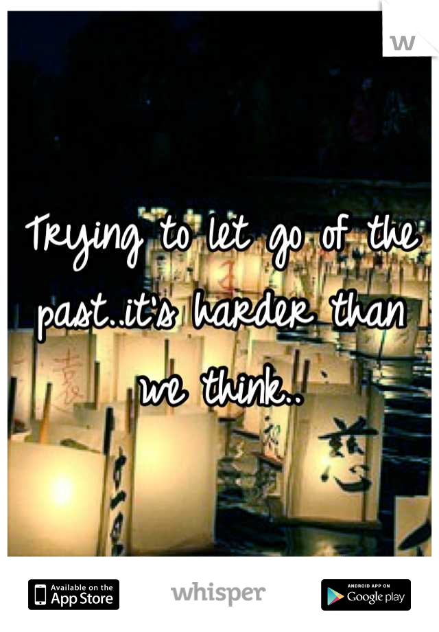 Trying to let go of the past..it's harder than we think..