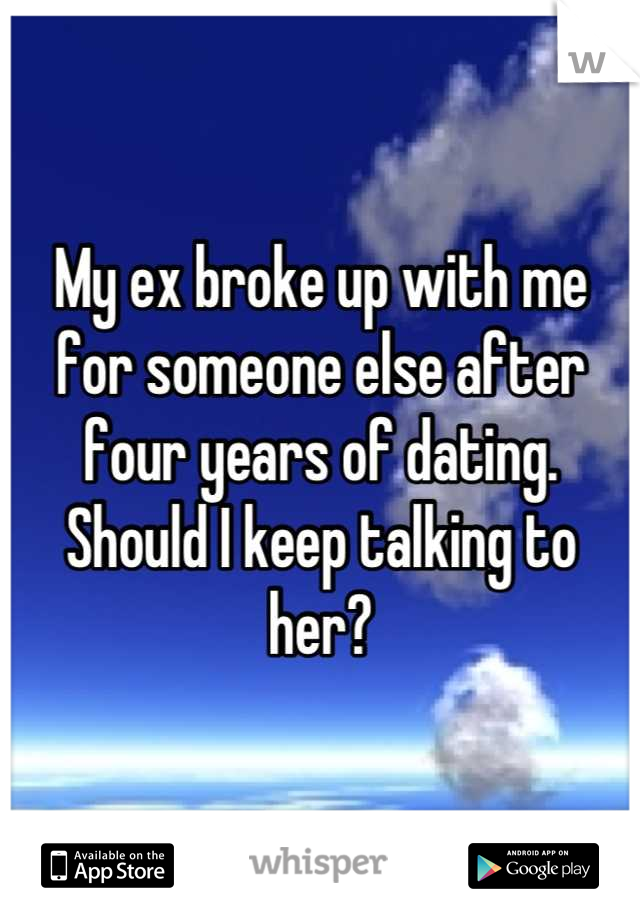 My ex broke up with me for someone else after four years of dating. Should I keep talking to her?