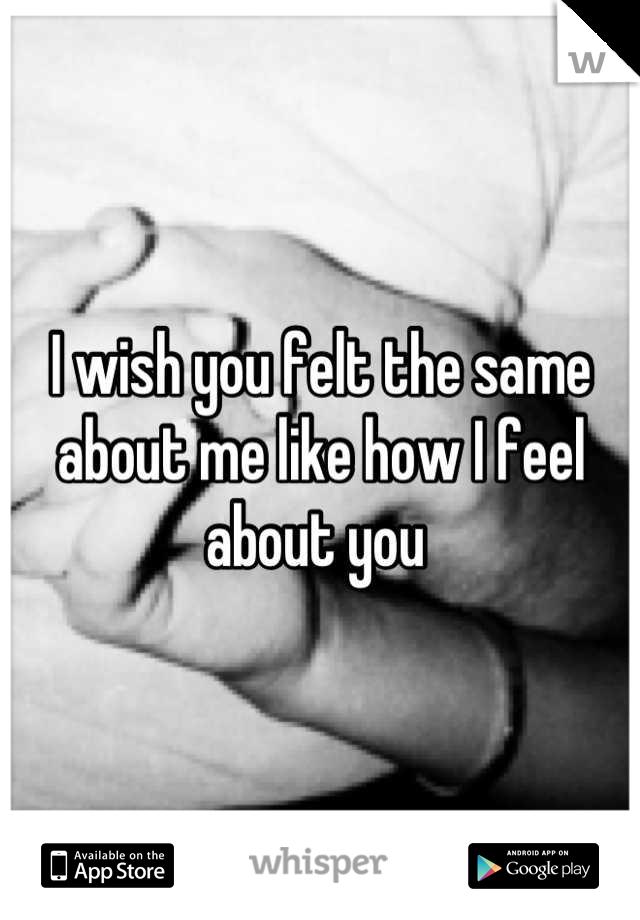 I wish you felt the same about me like how I feel about you