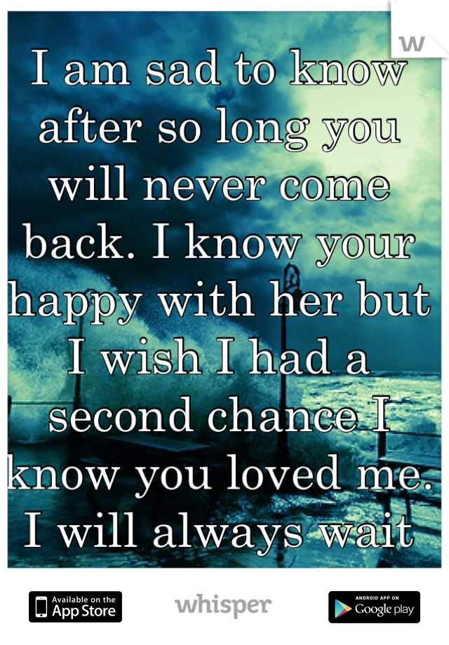 I am sad to know after so long you will never come back. I know your happy with her but I wish I had a second chance I know you loved me. I will always wait for you even if I'm with another you are my