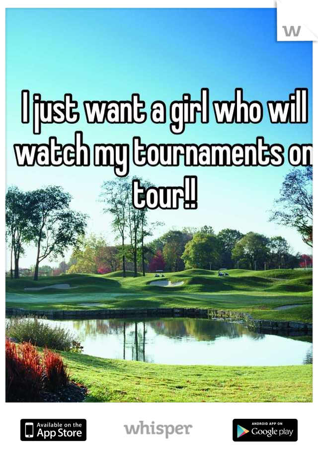 I just want a girl who will watch my tournaments on tour!!