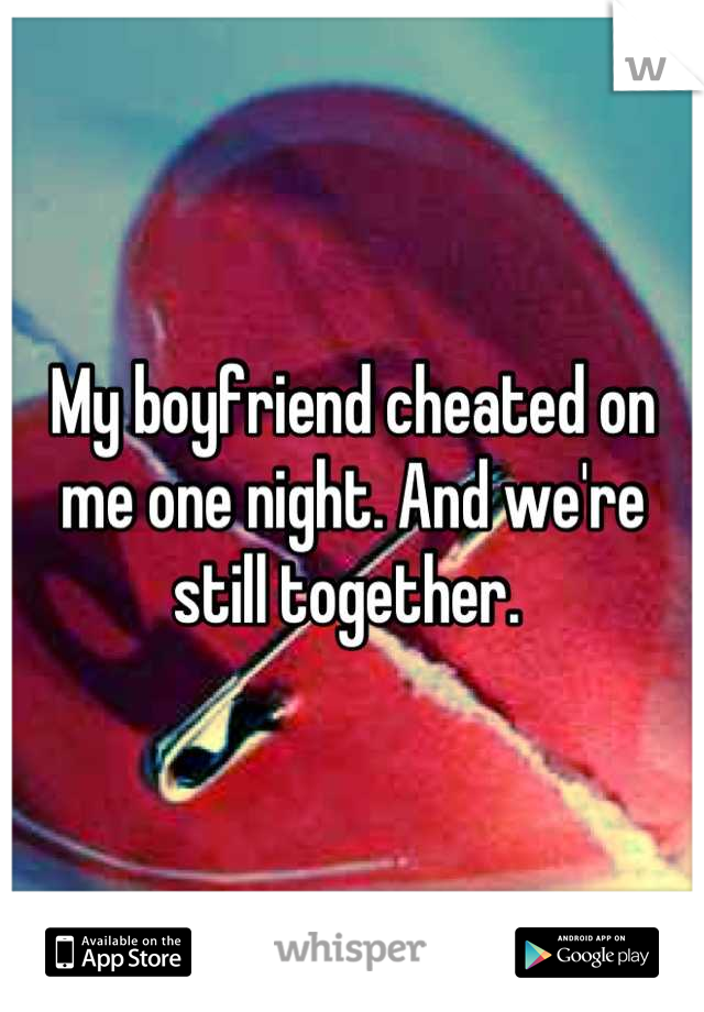 My boyfriend cheated on me one night. And we're still together.