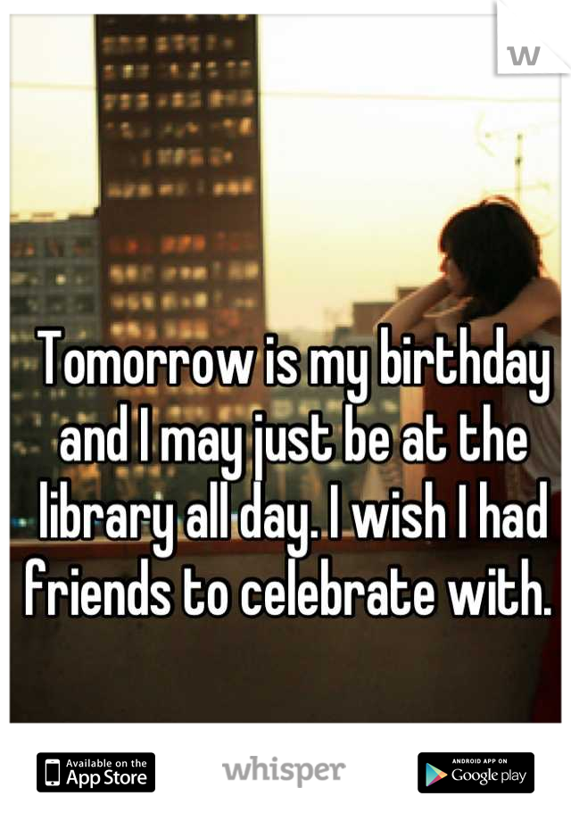 Tomorrow is my birthday and I may just be at the library all day. I wish I had friends to celebrate with.