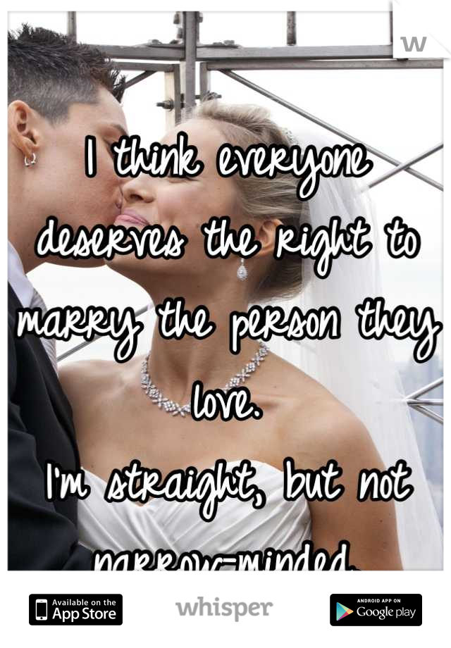 I think everyone deserves the right to marry the person they love. I'm straight, but not narrow-minded.