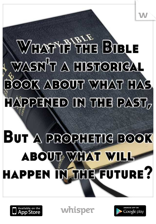 What if the Bible wasn't a historical book about what has happened in the past,  But a prophetic book about what will happen in the future?