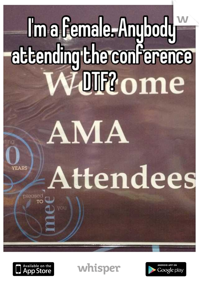 I'm a female. Anybody attending the conference DTF?