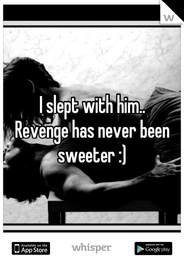 I slept with him..  Revenge has never been sweeter :)