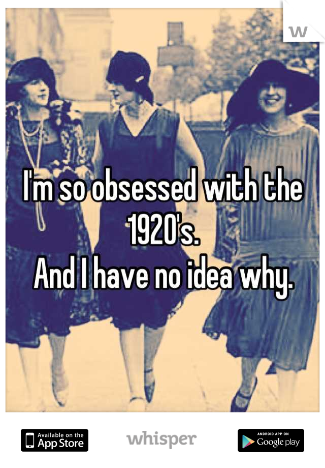 I'm so obsessed with the 1920's. And I have no idea why.