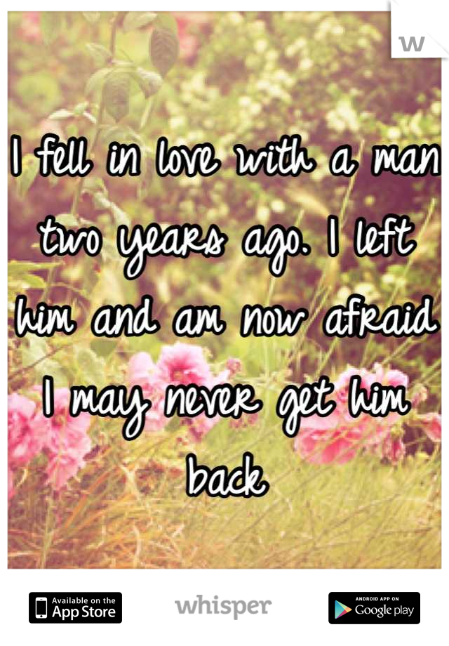 I fell in love with a man two years ago. I left him and am now afraid I may never get him back