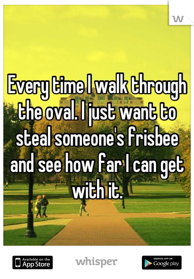 Every time I walk through the oval. I just want to steal someone's frisbee and see how far I can get with it.