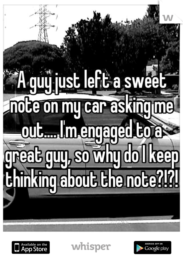 A guy just left a sweet note on my car asking me out.... I'm engaged to a great guy, so why do I keep thinking about the note?!?!