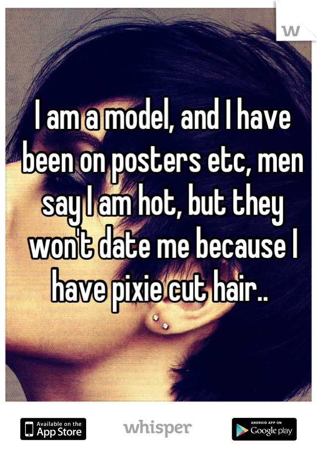 I am a model, and I have been on posters etc, men say I am hot, but they won't date me because I have pixie cut hair..