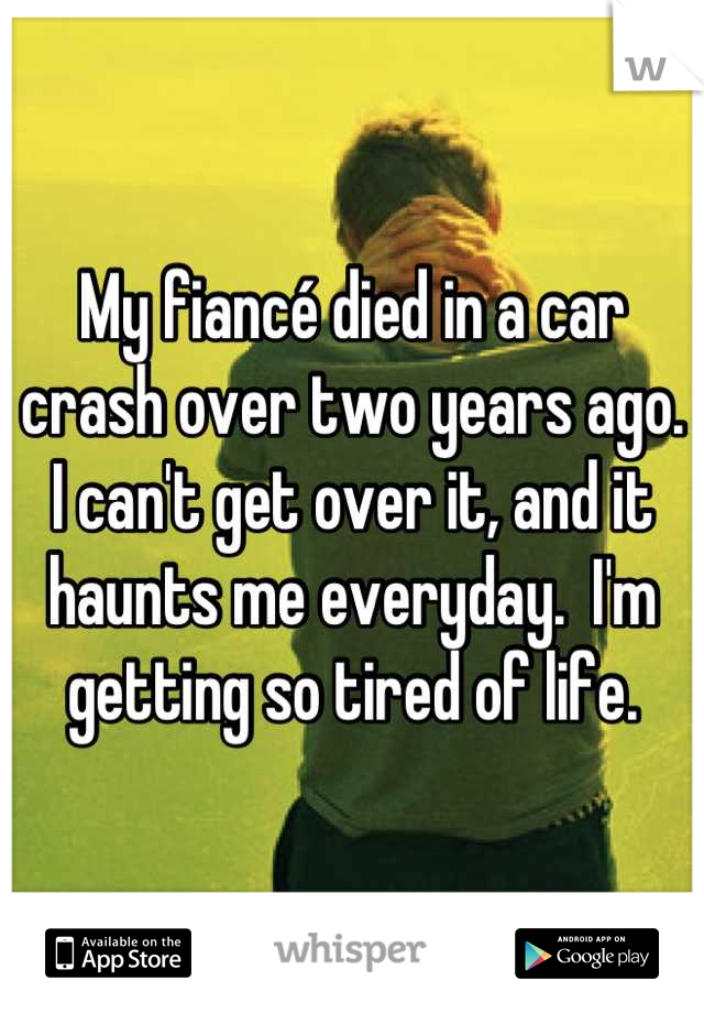 My fiancé died in a car crash over two years ago.  I can't get over it, and it haunts me everyday.  I'm getting so tired of life.