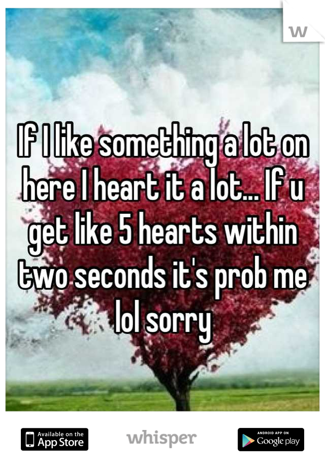 If I like something a lot on here I heart it a lot... If u get like 5 hearts within two seconds it's prob me lol sorry