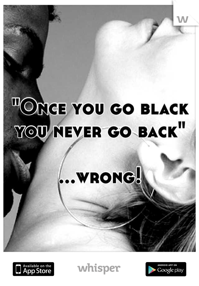 """""""Once you go black you never go back""""  ...wrong!"""