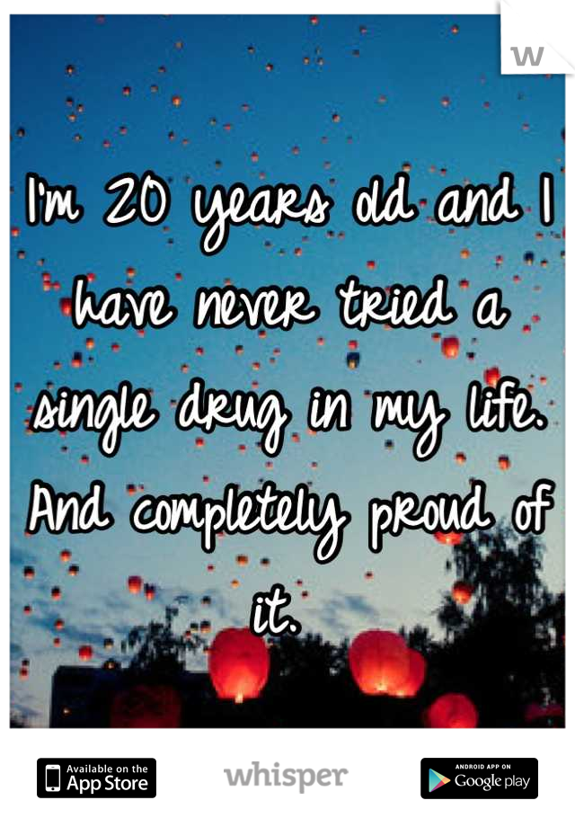 I'm 20 years old and I have never tried a single drug in my life. And completely proud of it.
