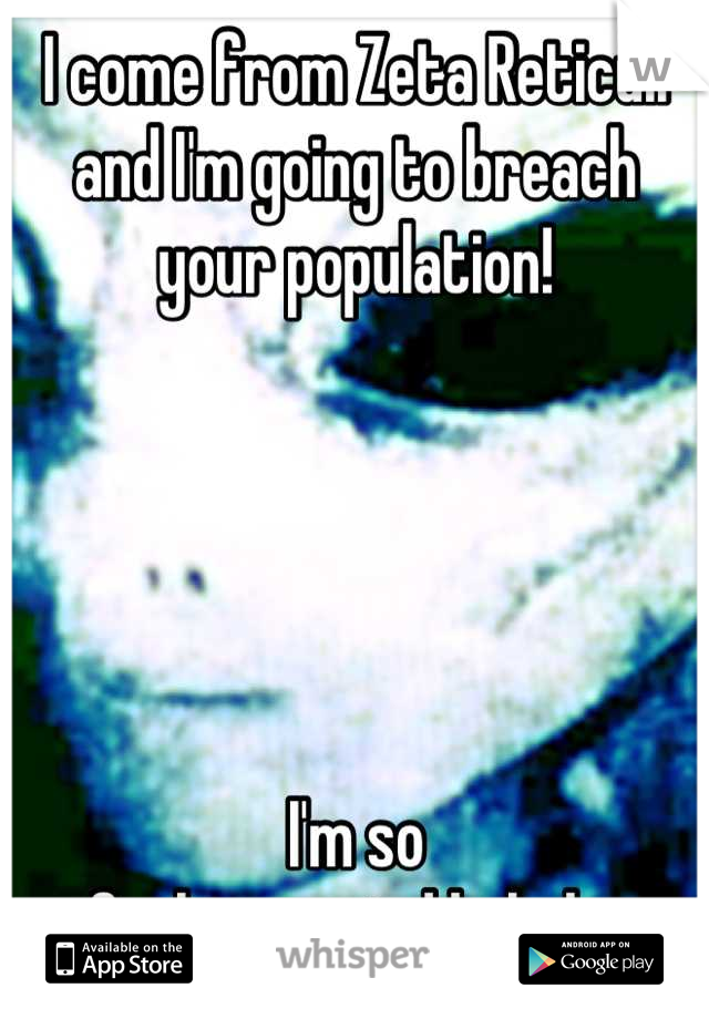 I come from Zeta Reticuli and I'm going to breach your population!      I'm so  fucking weird hahaha