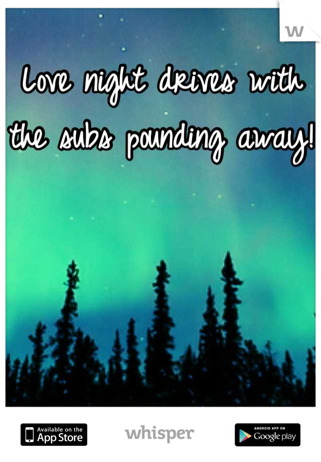 Love night drives with the subs pounding away!