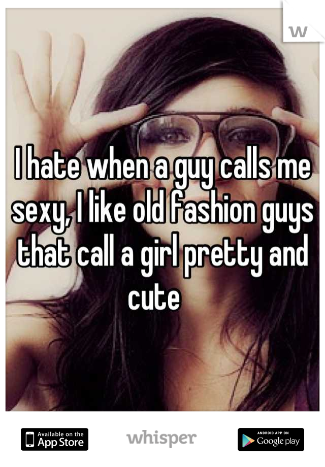 I hate when a guy calls me sexy, I like old fashion guys that call a girl pretty and cute