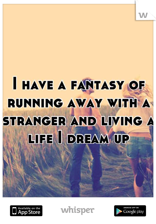 I have a fantasy of running away with a stranger and living a life I dream up