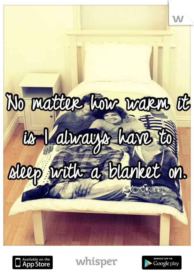 No matter how warm it is I always have to sleep with a blanket on.